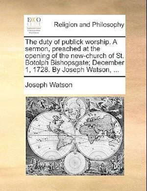 The Duty of Publick Worship. a Sermon, Preached at the Opening of the New-Church of St. Botolph Bishopsgate; December 1, 1728. by Joseph Watson, ... af Joseph Watson
