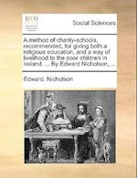 A   Method of Charity-Schools, Recommended, for Giving Both a Religious Education, and a Way of Livelihood to the Poor Children in Ireland. ... by Edw af Edward Nicholson