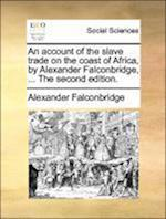 An Account of the Slave Trade on the Coast of Africa, by Alexander Falconbridge, ... the Second Edition. af Alexander Falconbridge
