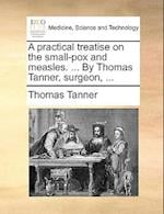 A Practical Treatise on the Small-Pox and Measles. ... by Thomas Tanner, Surgeon, ... af Thomas Tanner