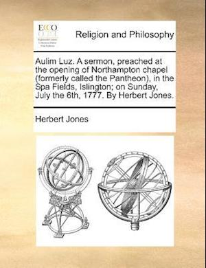 Aulim Luz. a Sermon, Preached at the Opening of Northampton Chapel (Formerly Called the Pantheon), in the Spa Fields, Islington; On Sunday, July the 6 af Herbert Jones