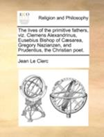 The Lives of the Primitive Fathers, Viz. Clemens Alexandrinus, Eusebius Bishop of Caesarea, Gregory Nazianzen, and Prudentius, the Christian Poet. af Jean Le Clerc