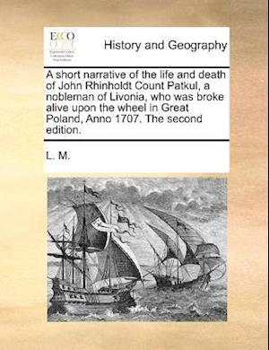 A   Short Narrative of the Life and Death of John Rhinholdt Count Patkul, a Nobleman of Livonia, Who Was Broke Alive Upon the Wheel in Great Poland, A af L. M.