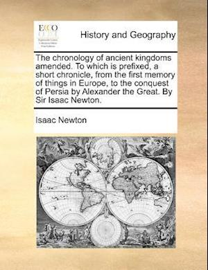 The Chronology of Ancient Kingdoms Amended. to Which Is Prefixed, a Short Chronicle, from the First Memory of Things in Europe, to the Conquest of Persia by Alexander the Great. by Sir Isaac Newton. af Isaac Newton