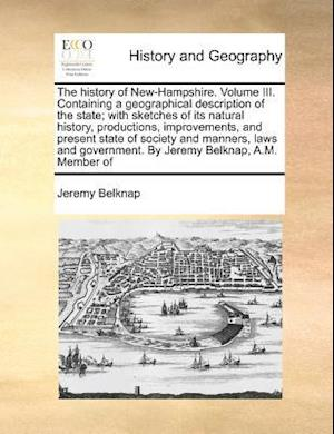 The History of New-Hampshire. Volume III. Containing a Geographical Description of the State; With Sketches of Its Natural History, Productions, Improvements, and Present State of Society and Manners, Laws and Government. by Jeremy Belknap, A.M. Member of af Jeremy Belknap