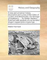 A   New and Universal History, Description and Survey of the Cities of London and Westminster, the Borough of Southwark, ... by Walter Harrison, ... E af Walter Harrison