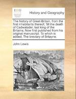 The History of Great-Britain, from the First Inhabitants Thereof, 'Till the Death of Cadwalader, Last King of the Britains; Now First Published from His Original Manuscript. to Which Is Added, the Breviary of Britayne. af John Lewis