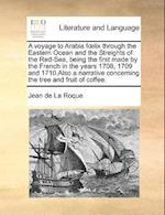 A Voyage to Arabia F LIX Through the Eastern Ocean and the Streights of the Red-Sea, Being the First Made by the French in the Years 1708, 1709 and 1710.Also a Narrative Concerning the Tree and Fruit of Coffee. af Jean De La Roque