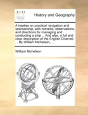 A Treatise on Practical Navigation and Seamanship, with Remarks, Observations, and Directions for Managing and Conducting a Ship ... and Also, a Full and Clear Description of the English Channel, ... by William Nichelson, ... af William Nichelson