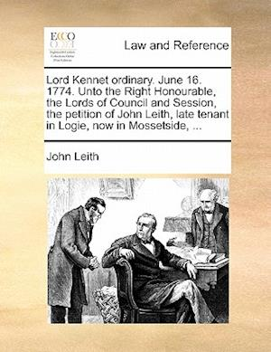 Lord Kennet Ordinary. June 16. 1774. Unto the Right Honourable, the Lords of Council and Session, the Petition of John Leith, Late Tenant in Logie, No af John Leith