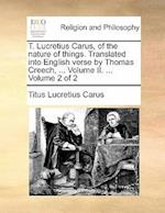 T. Lucretius Carus, of the Nature of Things. Translated Into English Verse by Thomas Creech, ... Volume II. ... Volume 2 of 2 af Titus Lucretius Carus