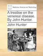 A Treatise on the Venereal Disease. by John Hunter. af John Hunter
