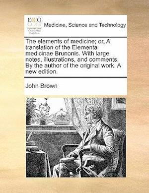 The Elements of Medicine; Or, a Translation of the Elementa Medicinae Brunonis. with Large Notes, Illustrations, and Comments. by the Author of the Original Work. a New Edition. af John Brown