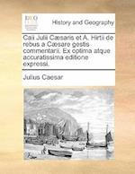 Caii Julii Caesaris Et A. Hirtii de Rebus a Caesare Gestis Commentarii. Ex Optima Atque Accuratissima Editione Expressi. af Julius Caesar
