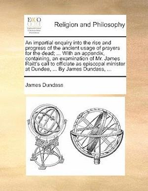 An  Impartial Enquiry Into the Rise and Progress of the Ancient Usage of Prayers for the Dead; ... with an Appendix, Containing, an Examination of Mr. af James Dundass