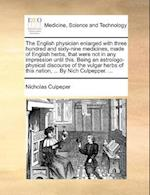 The English Physician Enlarged with Three Hundred and Sixty-Nine Medicines, Made of English Herbs, That Were Not in Any Impression Until This. Being an Astrologo-Physical Discourse of the Vulgar Herbs of This Nation, ... by Nich Culpepper. ... af Nicholas Culpeper