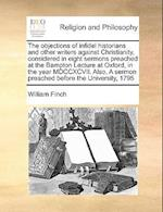 The Objections of Infidel Historians and Other Writers Against Christianity, Considered in Eight Sermons Preached at the Bampton Lecture at Oxford, in af William Finch