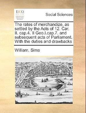 The Rates of Merchandize, as Settled by the Acts of 12. Car. II. Cap.4. II Geo.I.Cap.7. and Subsequent Acts of Parliament. with the Duties and Drawbac af William Sims