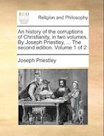 An History of the Corruptions of Christianity, in Two Volumes. by Joseph Priestley, ... the Second Edition. Volume 1 of 2 af Joseph Priestley