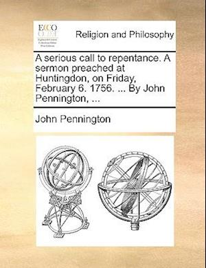 A Serious Call to Repentance. a Sermon Preached at Huntingdon, on Friday, February 6. 1756. ... by John Pennington, ... af John Pennington