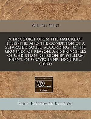 A   Discourse Upon the Nature of Eternitie, and the Condition of a Separated Soule, According to the Grounds of Reason, and Principles of Christian Re af William Brent