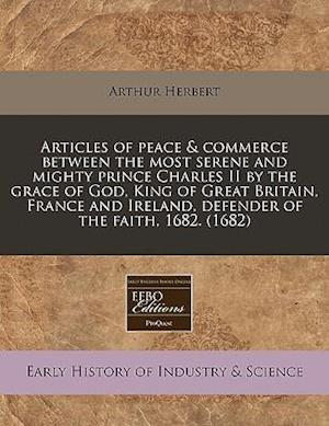 Articles of Peace & Commerce Between the Most Serene and Mighty Prince Charles II by the Grace of God, King of Great Britain, France and Ireland, Defe af Arthur Herbert