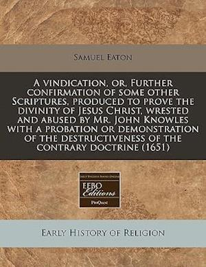 A   Vindication, Or, Further Confirmation of Some Other Scriptures, Produced to Prove the Divinity of Jesus Christ, Wrested and Abused by Mr. John Kno af Samuel Eaton