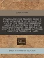 Constantius the Apostate Being a Short Account of His Life and the Sense of the Primitive Christians about His Succession and Their Behaviour Toward H af John Bennet