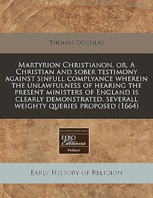 Martyrion Christianon, Or, a Christian and Sober Testimony Against Sinfull Complyance Wherein the Unlawfulness of Hearing the Present Ministers of Eng af Thomas Douglas