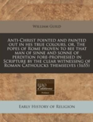 Anti-Christ Pointed and Painted Out in His True Colours, Or, the Popes of Rome Proven to Bee That Man of Sinne and Sonne of Perdition Fore-Prophesied af William Guild