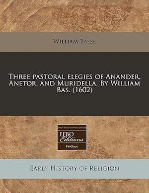 Three Pastoral Elegies of Anander, Anetor, and Muridella. by William Bas. (1602) af William Basse