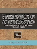 A   Yong Mans Inquisition, or Triall Vvhereby All Young Men May Know How to Redresse and Direct Their Waies, According to Gods Word, and If They Bee i af William Guild