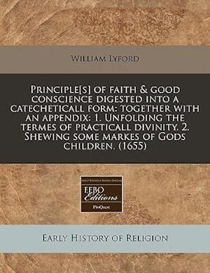 Principle[s] of Faith & Good Conscience Digested Into a Catecheticall Form af William Lyford