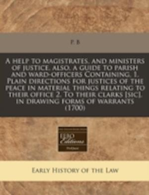 A   Help to Magistrates, and Ministers of Justice, Also, a Guide to Parish and Ward-Officers Containing, 1. Plain Directions for Justices of the Peace af P. B.