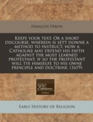 Keepe Your Text. or a Short Discourse, Wherein Is Sett Downe a Method to Instruct, How a Catholike May Defend His Fayth Against the Most Learned Prote af Francois Veron, Fran Ois V. Ron, Franois Vron