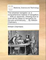 The Universal Navigator; Or, a Comprehensive Treatise of Navigation; ... with an Appendix, Shewing How to Work All the Cases in Navigation by the Pen Arithmetically, ... by William Chambers, ... af William Chambers
