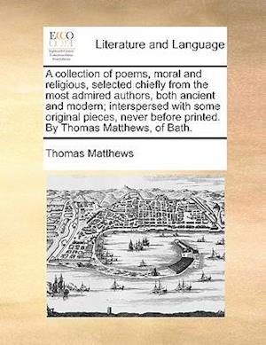A   Collection of Poems, Moral and Religious, Selected Chiefly from the Most Admired Authors, Both Ancient and Modern; Interspersed with Some Original af Thomas Matthews