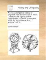 A New and Impartial History of England, from the Invasion of Julius Caesar, to the Signing of the Preliminaries of Peace, in the Year 1762. by John Barrow, Esq; ... Volume 1 of 10 af John Barrow