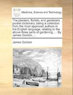 The Planters, Florists, and Gardeners Pocket Dictionary; Being a Collection from the Most Approved Authors in the English Language, Relating to the Above Three Parts of Gardening, ... by James Gordon, ... af James Gordon