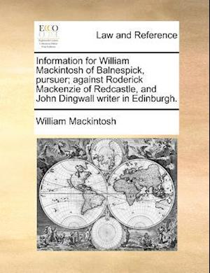 Information for William Mackintosh of Balnespick, Pursuer; Against Roderick MacKenzie of Redcastle, and John Dingwall Writer in Edinburgh. af William Mackintosh
