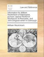 Information for William Mackintosh of Balnespick, Pursuer; Against Roderick MacKenzie of Redcastle, and John Dingwall Writer in Edinburgh. af William Mackintosh