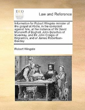 Information for Robert Wingate Minister of the Gospel at Abdie, in the Complaint Against Him, at the Instance of MR David Moncrieff of Boghall, John B af Robert Wingate