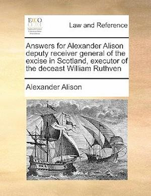 Answers for Alexander Alison Deputy Receiver General of the Excise in Scotland, Executor of the Deceast William Ruthven af Alexander Alison
