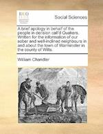 A   Brief Apology in Behalf of the People in Derision Call'd Quakers. Written for the Information of Our Sober and Well-Inclined Neighbours in and abo af William Chandler