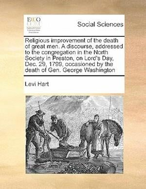 Religious Improvement of the Death of Great Men. a Discourse, Addressed to the Congregation in the North Society in Preston, on Lord's Day, Dec. 29, 1 af Levi Hart