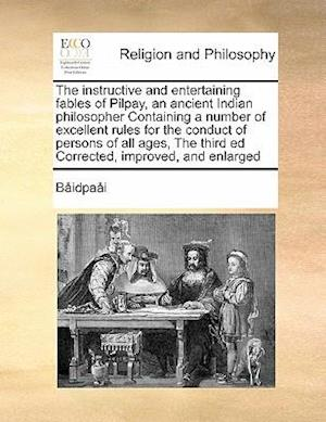 The Instructive and Entertaining Fables of Pilpay, an Ancient Indian Philosopher Containing a Number of Excellent Rules for the Conduct of Persons of af Bidpai