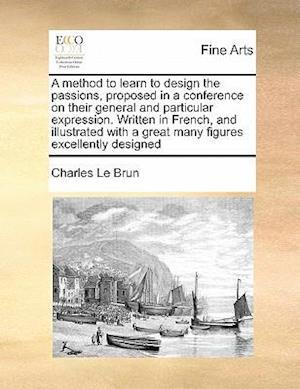A   Method to Learn to Design the Passions, Proposed in a Conference on Their General and Particular Expression. Written in French, and Illustrated wi af Charles Le Brun