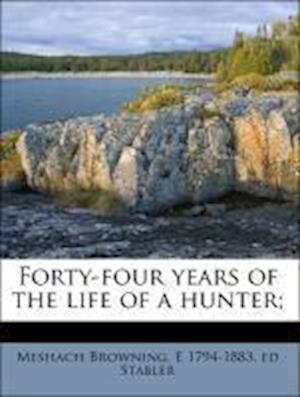 Forty-Four Years of the Life of a Hunter; af E. 1794 Stabler, Meshach Browning