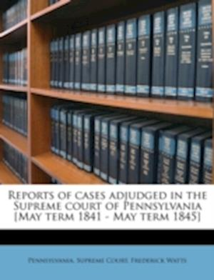 Reports of Cases Adjudged in the Supreme Court of Pennsylvania [May Term 1841 - May Term 1845] Volume 8 af Frederick Watts