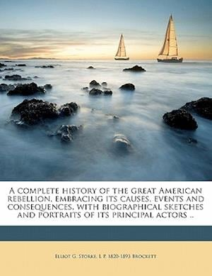 A   Complete History of the Great American Rebellion, Embracing Its Causes, Events and Consequences, with Biographical Sketches and Portraits of Its P af L. P. 1820 Brockett, Elliot G. Storke